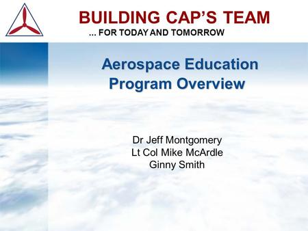 Aerospace Education Program Overview Aerospace Education Program Overview Dr Jeff Montgomery Lt Col Mike McArdle Ginny Smith BUILDING CAP'S TEAM... FOR.