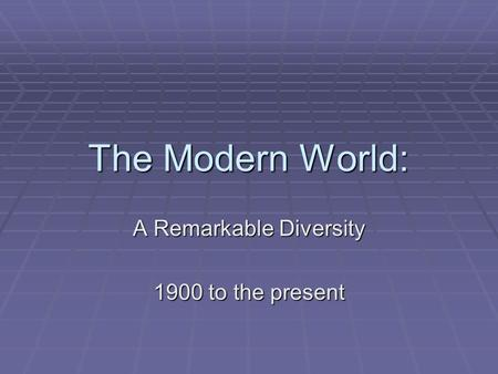 The Modern World: A Remarkable Diversity 1900 to the present.
