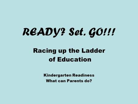 READY? Set. GO!!! Racing up the Ladder of Education Kindergarten Readiness What can Parents do?