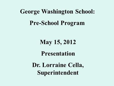 George Washington School: Pre-School Program May 15, 2012 Presentation Dr. Lorraine Cella, Superintendent.