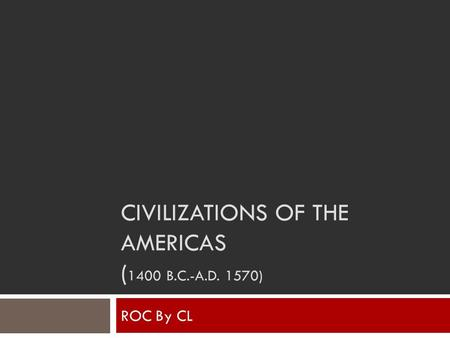CIVILIZATIONS OF THE AMERICAS ( 1400 B.C.-A.D. 1570) ROC By CL.