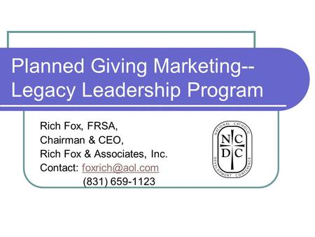 Planned Giving Marketing-- Legacy Leadership Program Rich Fox, FRSA, Chairman & CEO, Rich Fox & Associates, Inc. Contact: