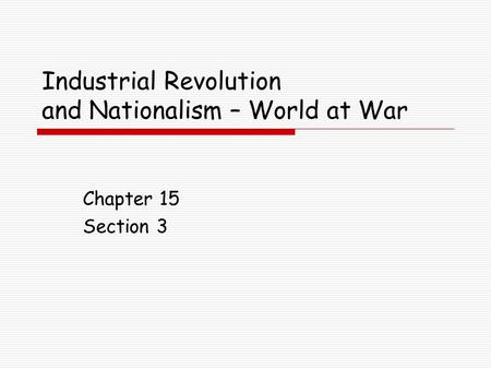 Industrial Revolution and Nationalism – World at War Chapter 15 Section 3.
