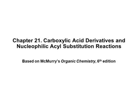 Chapter 21. Carboxylic Acid Derivatives and Nucleophilic Acyl Substitution Reactions Based on McMurry's Organic Chemistry, 6 th edition.