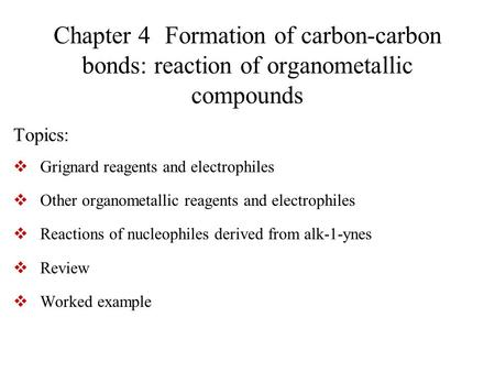 Chapter 4 Formation of carbon-carbon bonds: reaction of organometallic compounds Topics:  Grignard reagents and electrophiles  Other organometallic reagents.