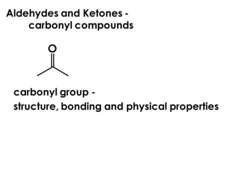 Aldehydes and Ketones - carbonyl compounds carbonyl group - structure, bonding and physical properties.