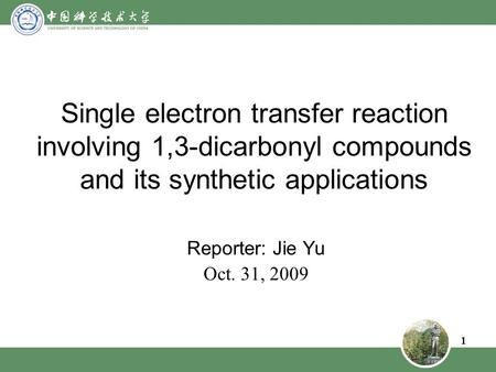 1 Single electron transfer reaction involving 1,3-dicarbonyl compounds and its synthetic applications Reporter: Jie Yu Oct. 31, 2009.