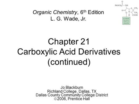 Chapter 21 Carboxylic Acid Derivatives (continued) Jo Blackburn Richland College, Dallas, TX Dallas County Community College District  2006,  Prentice.