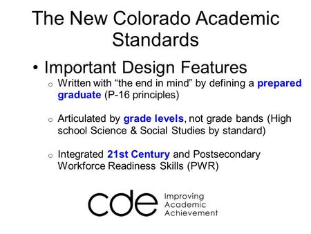 "The New Colorado Academic Standards Important Design Features o Written with ""the end in mind"" by defining a prepared graduate (P-16 principles) o Articulated."