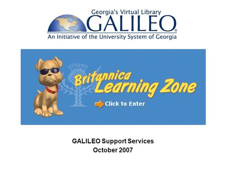 GALILEO Support Services October 2007. Britannica Learning Zone is for PreK – 2 nd grade Activities for young learners Teaches concepts such as time,