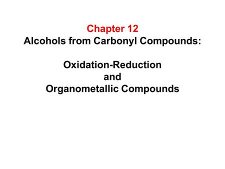 Chapter 12 Alcohols from Carbonyl Compounds: Oxidation-Reduction and Organometallic Compounds.