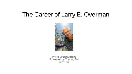 The Career of Larry E. Overman Pierce Group Meeting Presented by Yunlong Shi 4/7/2015.