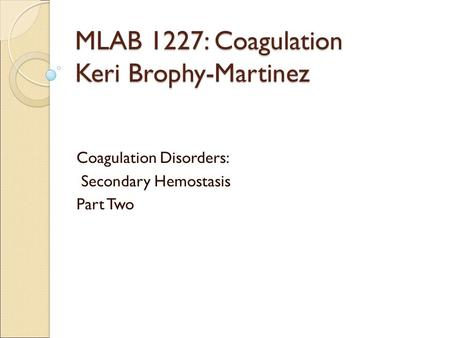 MLAB 1227: Coagulation Keri Brophy-Martinez Coagulation Disorders: Secondary Hemostasis Part Two.