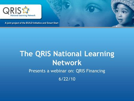The QRIS National Learning Network Presents a webinar on: QRIS Financing 6/22/10.