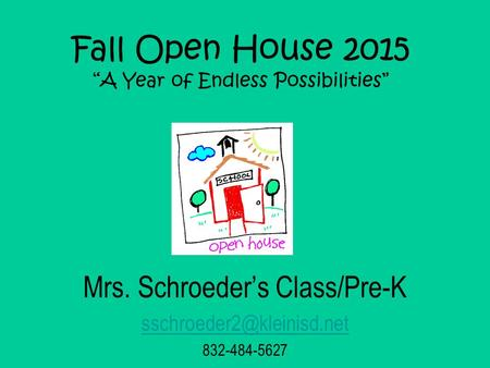 "Fall Open House 2015 ""A Year of Endless Possibilities"" Mrs. Schroeder's Class/Pre-K 832-484-5627."