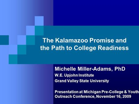 The Kalamazoo Promise and the Path to College Readiness Michelle Miller-Adams, PhD W.E. Upjohn Institute Grand Valley State University Presentation at.