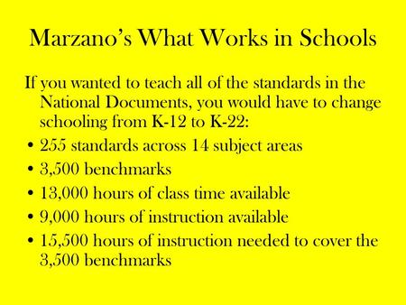 Marzano's What Works in Schools If you wanted to teach all of the standards in the National Documents, you would have to change schooling from K-12 to.