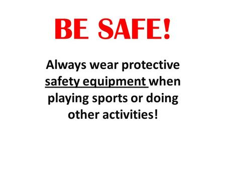 BE SAFE! Always wear protective safety equipment when playing sports or doing other activities!
