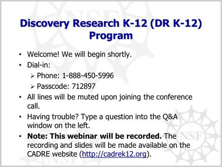 Discovery Research K-12 (DR K-12) Program Welcome! We will begin shortly. Dial-in:  Phone: 1-888-450-5996  Passcode: 712897 All lines will be muted upon.