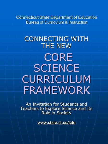 Connecticut State Department of Education Bureau of Curriculum & Instruction CONNECTING WITH THE NEW CORE SCIENCE CURRICULUM FRAMEWORK CORE SCIENCE CURRICULUM.