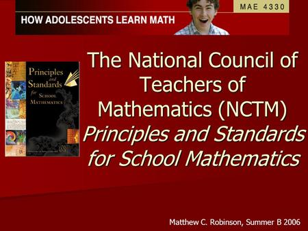 The National Council of Teachers of Mathematics (NCTM) Principles and Standards for School Mathematics Matthew C. Robinson, Summer B 2006.