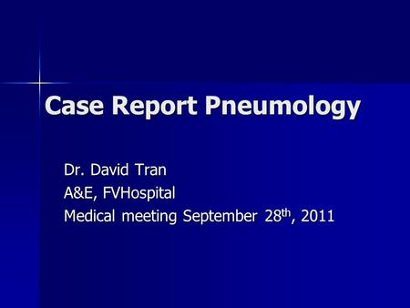 Case Report Pneumology Dr. David Tran A&E, FVHospital Medical meeting September 28 th, 2011.