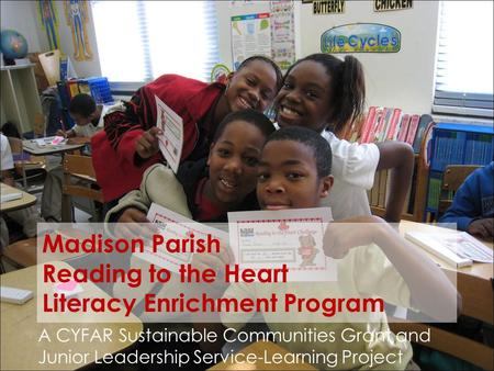 Madison Parish Reading to the Heart Literacy Enrichment Program A CYFAR Sustainable Communities Grant and Junior Leadership Service-Learning Project.