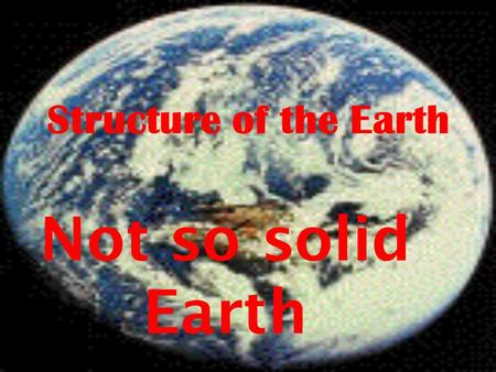 Structure of the Earth Not so solid Earth. The Earth has three levels: Core, Mantle, Crust.