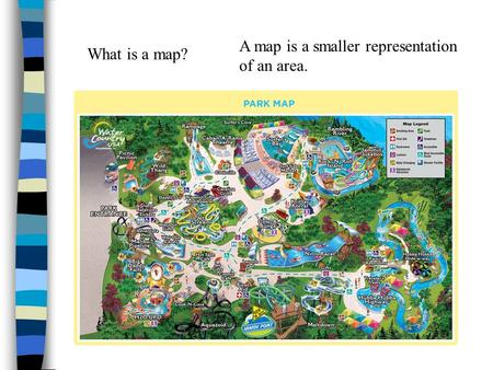 What is a map? A map is a smaller representation of an area.