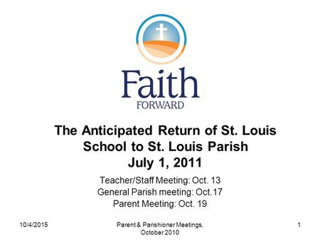 The Anticipated Return of St. Louis School to St. Louis Parish July 1, 2011 Teacher/Staff Meeting: Oct. 13 General Parish meeting: Oct.17 Parent Meeting: