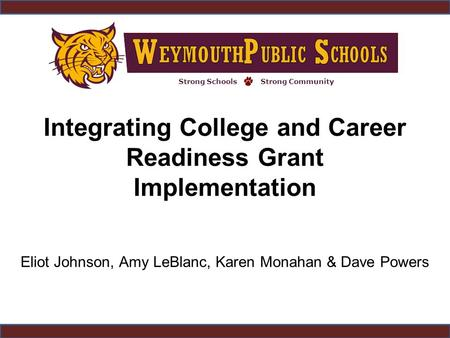Strong SchoolsStrong Community Integrating College and Career Readiness Grant Implementation Eliot Johnson, Amy LeBlanc, Karen Monahan & Dave Powers.