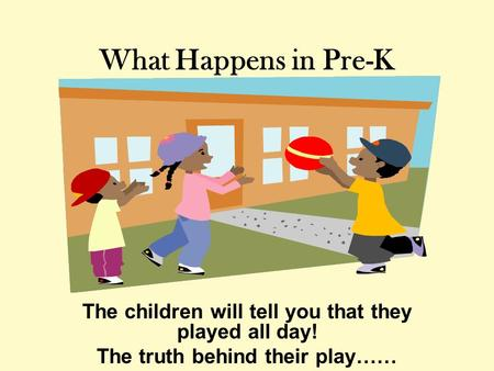 What Happens in Pre-K The children will tell you that they played all day! The truth behind their play……