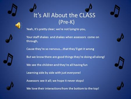 It's All About the CLASS (Pre-K) Yeah, It's pretty clear; we're not lying to you, Your staff shakes and shakes when assessors come on through, Cause they're.