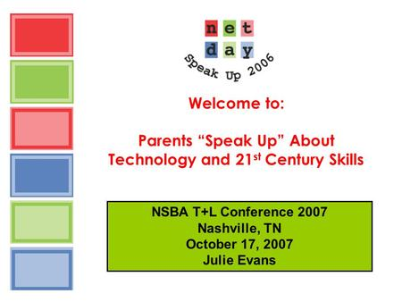 "Welcome to: Parents ""Speak Up"" About Technology and 21 st Century Skills NSBA T+L Conference 2007 Nashville, TN October 17, 2007 Julie Evans."