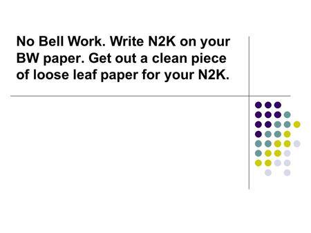 No Bell Work. Write N2K on your BW paper. Get out a clean piece of loose leaf paper for your N2K.