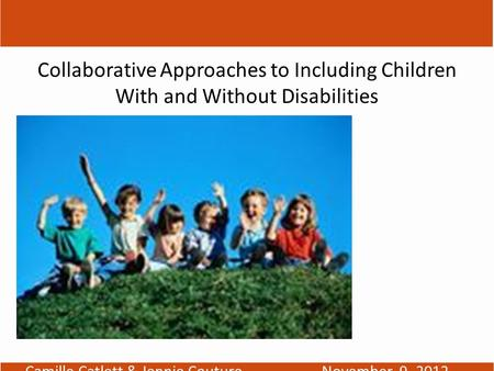TOGETHER WE'RE BETTER Collaborative Approaches to Including Children With and Without Disabilities Camille Catlett & Jennie CoutureNovember 9, 2012.