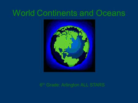 World Continents and Oceans 6 th Grade: Arlington ALL STARS.