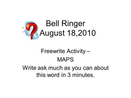 Bell Ringer August 18,2010 Freewrite Activity – MAPS Write ask much as you can about this word in 3 minutes.