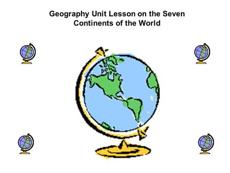 Geography Unit Lesson on the Seven Continents of the World.