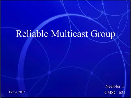 Dec 4, 2007 Reliable Multicast Group Neelofer T. CMSC 621.