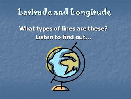 Latitude and Longitude What types of lines are these? Listen to find out…