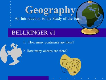 Geography An Introduction to the Study of the Earth BELLRINGER #1 1.How many continents are there? 2. How many oceans are there?