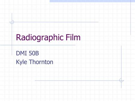 Radiographic Film DMI 50B Kyle Thornton. Some History Photography began before x-rays were discovered Certain silver compounds react to light making image.