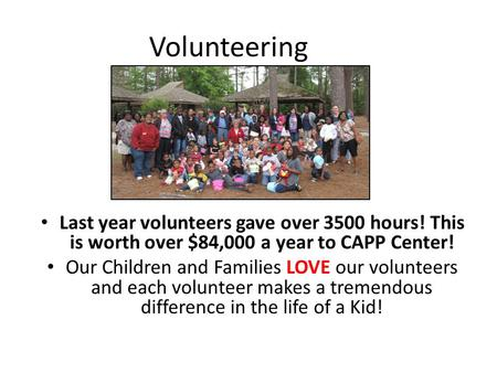 Volunteering Last year volunteers gave over 3500 hours! This is worth over $84,000 a year to CAPP Center! Our Children and Families LOVE our volunteers.