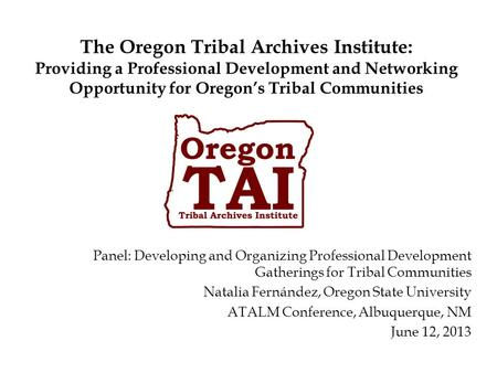The Oregon Tribal Archives Institute: Providing a Professional Development and Networking Opportunity for Oregon's Tribal Communities Panel: Developing.