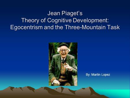 Jean Piaget's Theory of Cognitive Development: Egocentrism and the Three-Mountain Task By: Martin Lopez.