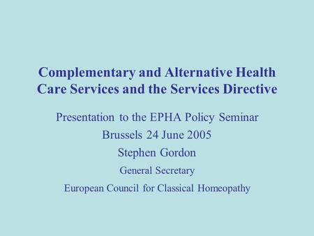 Complementary and Alternative Health Care Services and the Services Directive Presentation to the EPHA Policy Seminar Brussels 24 June 2005 Stephen Gordon.