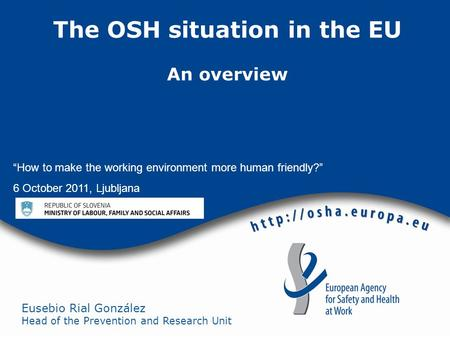 "Eusebio Rial González Head of the Prevention and Research Unit The OSH situation in the EU An overview ""How to make the working environment more human."