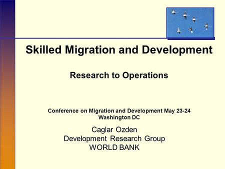 Skilled Migration and Development Research to Operations Conference on Migration and Development May 23-24 Washington DC Caglar Ozden Development Research.