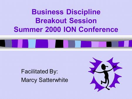 Business Discipline Breakout Session Summer 2000 ION Conference Facilitated By: Marcy Satterwhite.